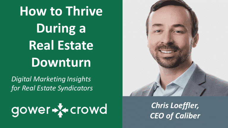 Hoe to Thrive During a Real Estate Downturn | Digital Marketing Insights for Real Estate Syndicators | Gower Crowd Chris Loeffler CEO of Caliber