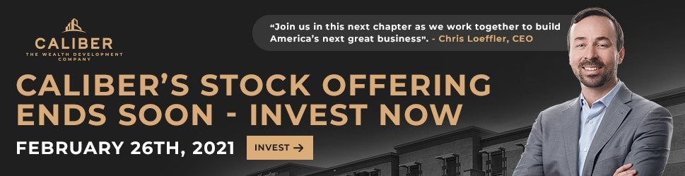 """Caliber's STOCK OFFERING EndS SOON - INVEST NOW FEBRUARY 26TH, 2021 """"Join us in this next chapter as we work together to build America's next great business"""". - Chris Loeffler, CEO"""